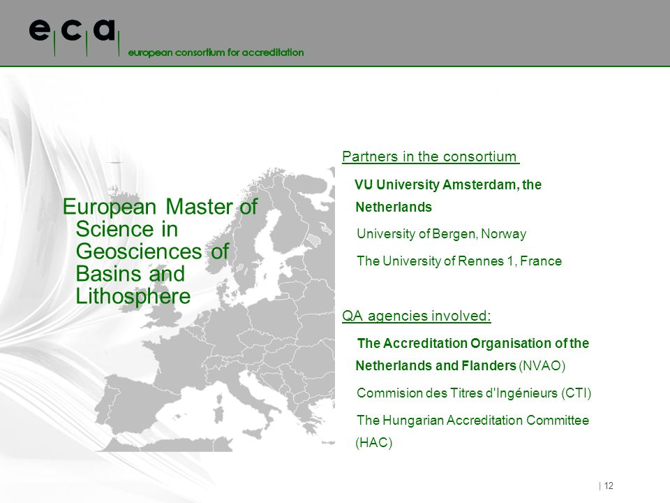 European Master of Science in Geosciences of Basins and Lithosphere Partners in the consortium VU University Amsterdam, the Netherlands University of Bergen, Norway The University of Rennes 1, France QA agencies involved: The Accreditation Organisation of the Netherlands and Flanders (NVAO) Commision des Titres d Ingénieurs (CTI) The Hungarian Accreditation Committee (HAC) | 12