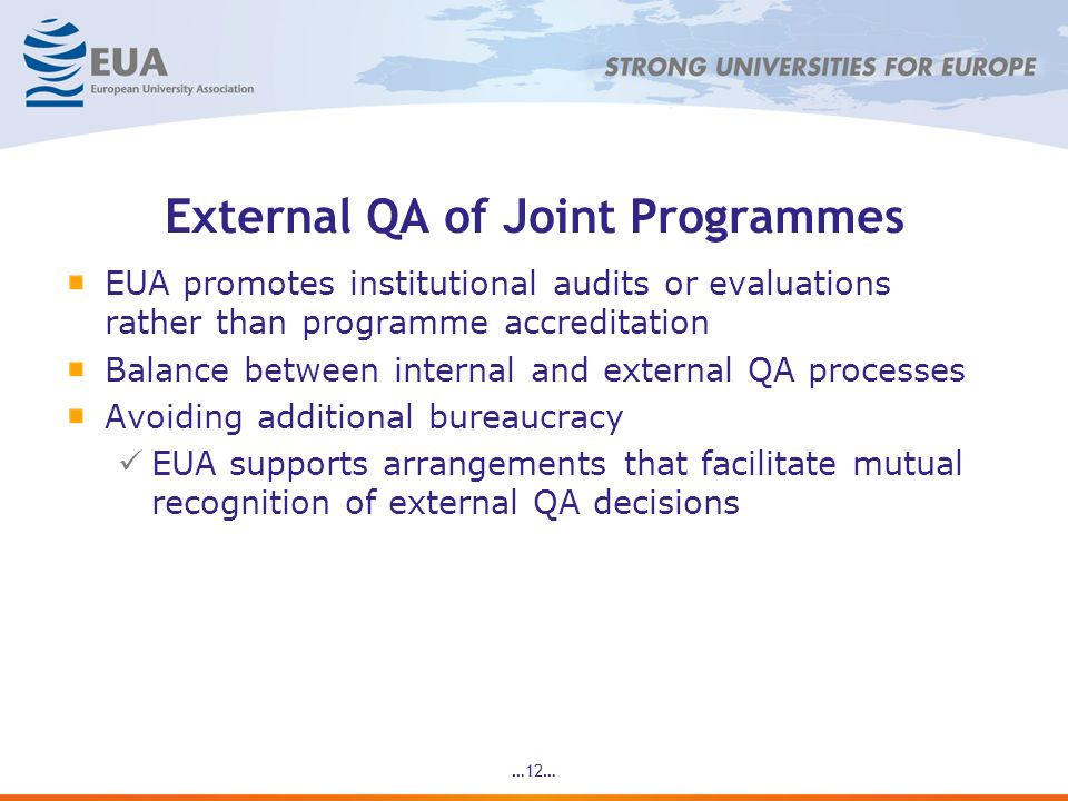 …12… External QA of Joint Programmes EUA promotes institutional audits or evaluations rather than programme accreditation Balance between internal and external QA processes Avoiding additional bureaucracy EUA supports arrangements that facilitate mutual recognition of external QA decisions