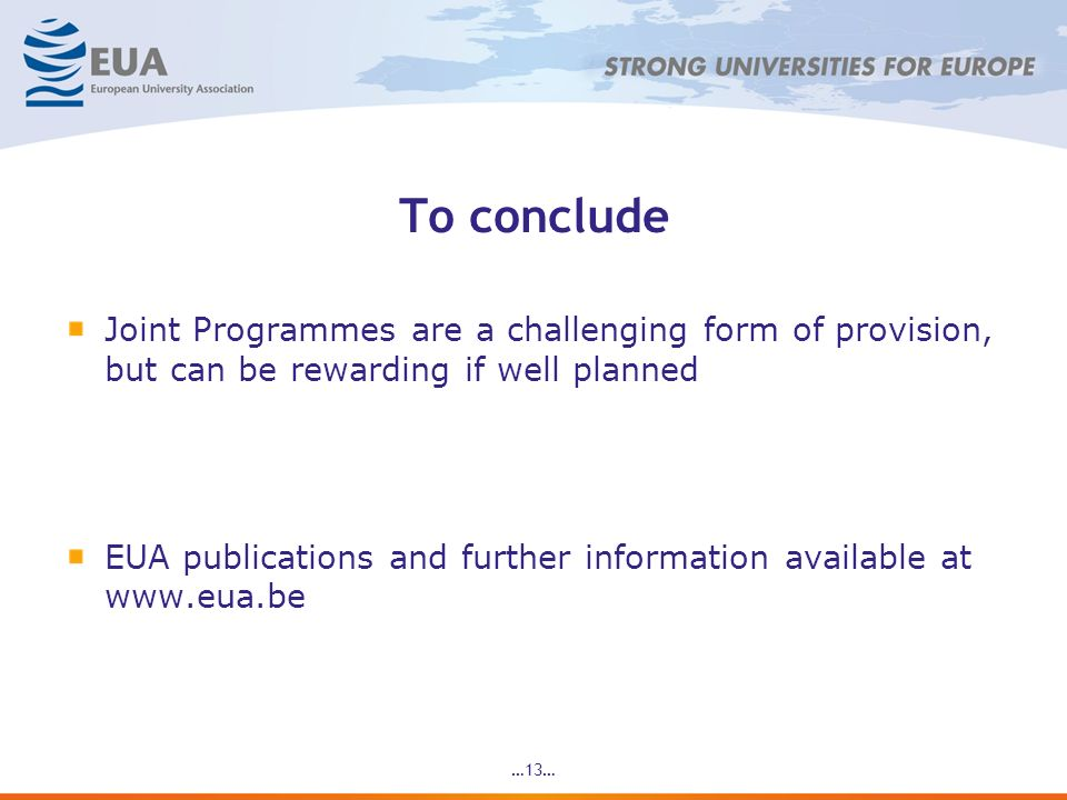 …13… To conclude Joint Programmes are a challenging form of provision, but can be rewarding if well planned EUA publications and further information available at