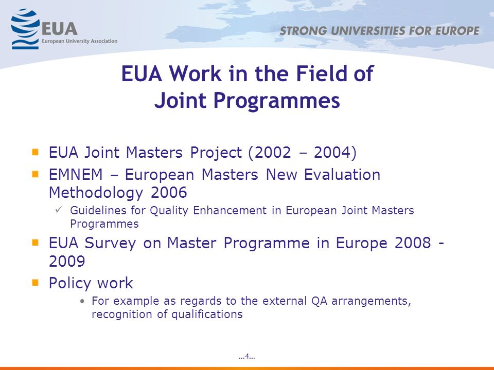 …4… EUA Work in the Field of Joint Programmes EUA Joint Masters Project (2002 – 2004) EMNEM – European Masters New Evaluation Methodology 2006 Guidelines for Quality Enhancement in European Joint Masters Programmes EUA Survey on Master Programme in Europe 2008 - 2009 Policy work For example as regards to the external QA arrangements, recognition of qualifications