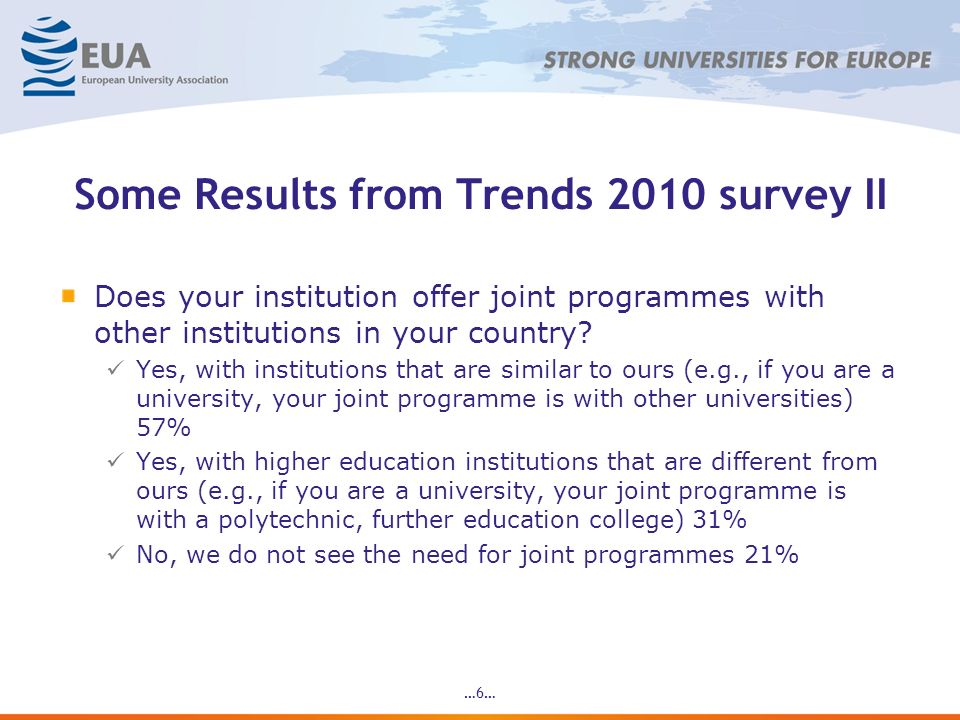 …6… Some Results from Trends 2010 survey II Does your institution offer joint programmes with other institutions in your country? Yes, with institutio