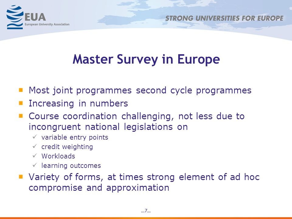 …7… Master Survey in Europe Most joint programmes second cycle programmes Increasing in numbers Course coordination challenging, not less due to incongruent national legislations on variable entry points credit weighting Workloads learning outcomes Variety of forms, at times strong element of ad hoc compromise and approximation