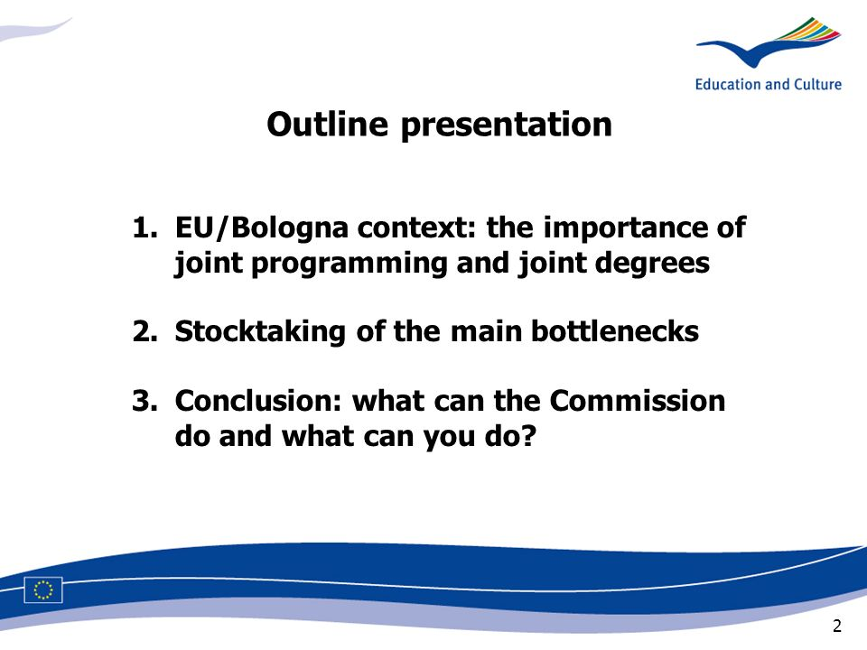 2 1.EU/Bologna context: the importance of joint programming and joint degrees 2.Stocktaking of the main bottlenecks 3.Conclusion: what can the Commission do and what can you do.