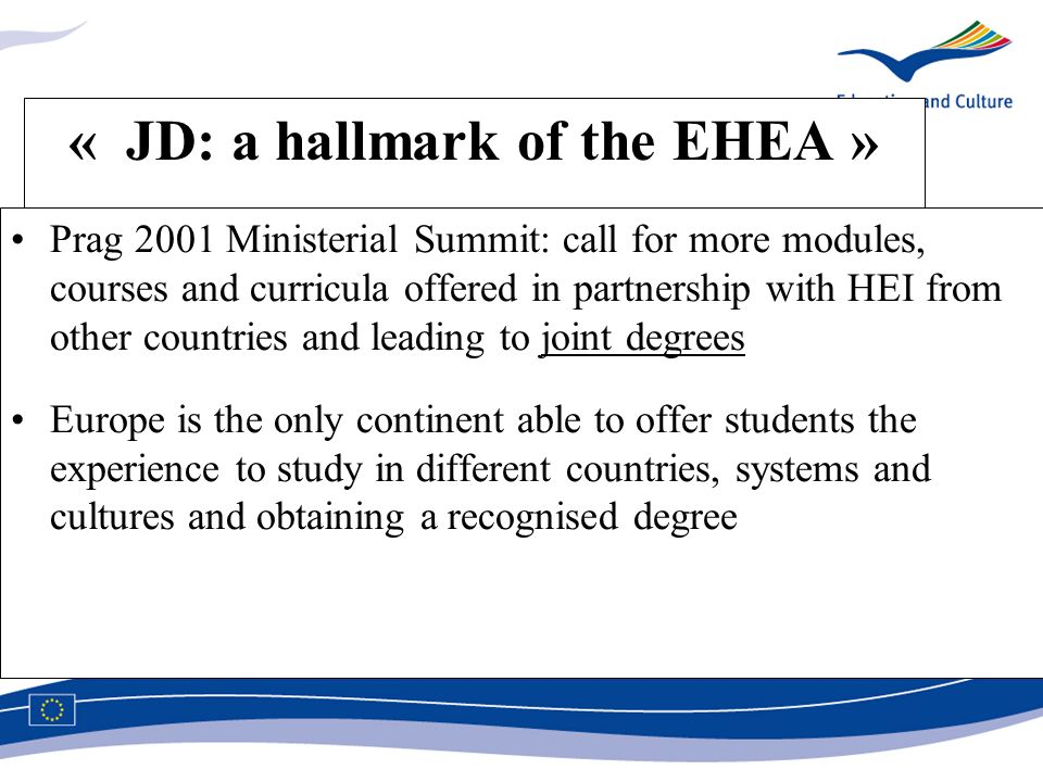 « JD: a hallmark of the EHEA » Prag 2001 Ministerial Summit: call for more modules, courses and curricula offered in partnership with HEI from other countries and leading to joint degrees Europe is the only continent able to offer students the experience to study in different countries, systems and cultures and obtaining a recognised degree