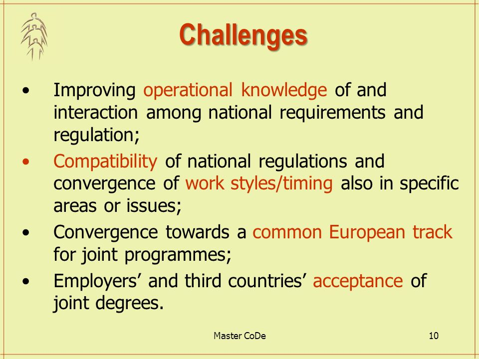 Master CoDe10 Challenges Improving operational knowledge of and interaction among national requirements and regulation; Compatibility of national regulations and convergence of work styles/timing also in specific areas or issues; Convergence towards a common European track for joint programmes; Employers and third countries acceptance of joint degrees.