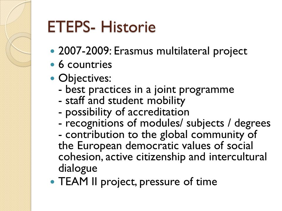 ETEPS- Historie : Erasmus multilateral project 6 countries Objectives: - best practices in a joint programme - staff and student mobility - possibility of accreditation - recognitions of modules/ subjects / degrees - contribution to the global community of the European democratic values of social cohesion, active citizenship and intercultural dialogue TEAM II project, pressure of time