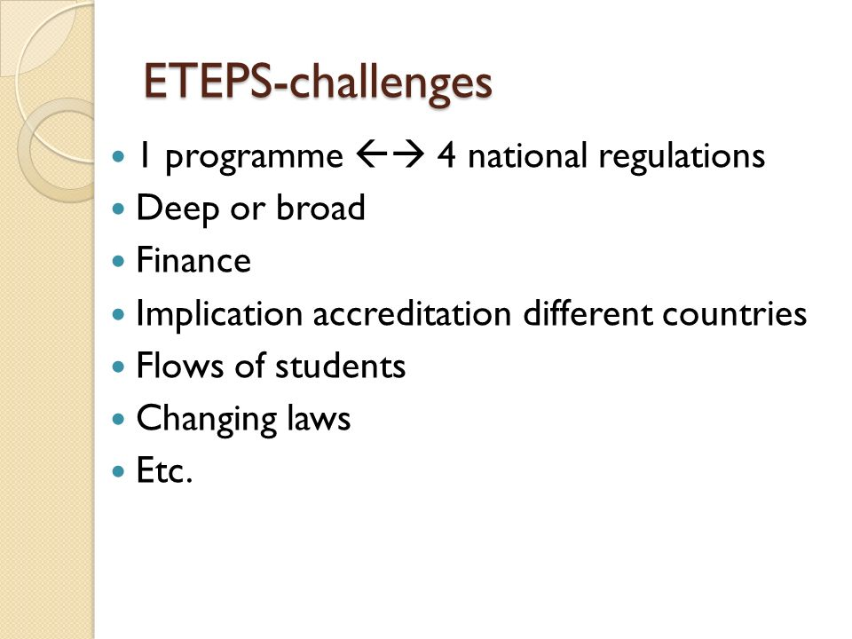 ETEPS-challenges 1 programme 4 national regulations Deep or broad Finance Implication accreditation different countries Flows of students Changing laws Etc.
