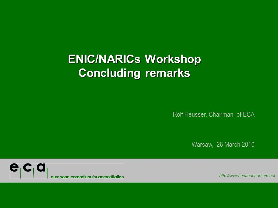 http://www.ecaconsortium.net ENIC/NARICs Workshop Concluding remarks Rolf Heusser, Chairman of ECA Warsaw, 26 March 2010