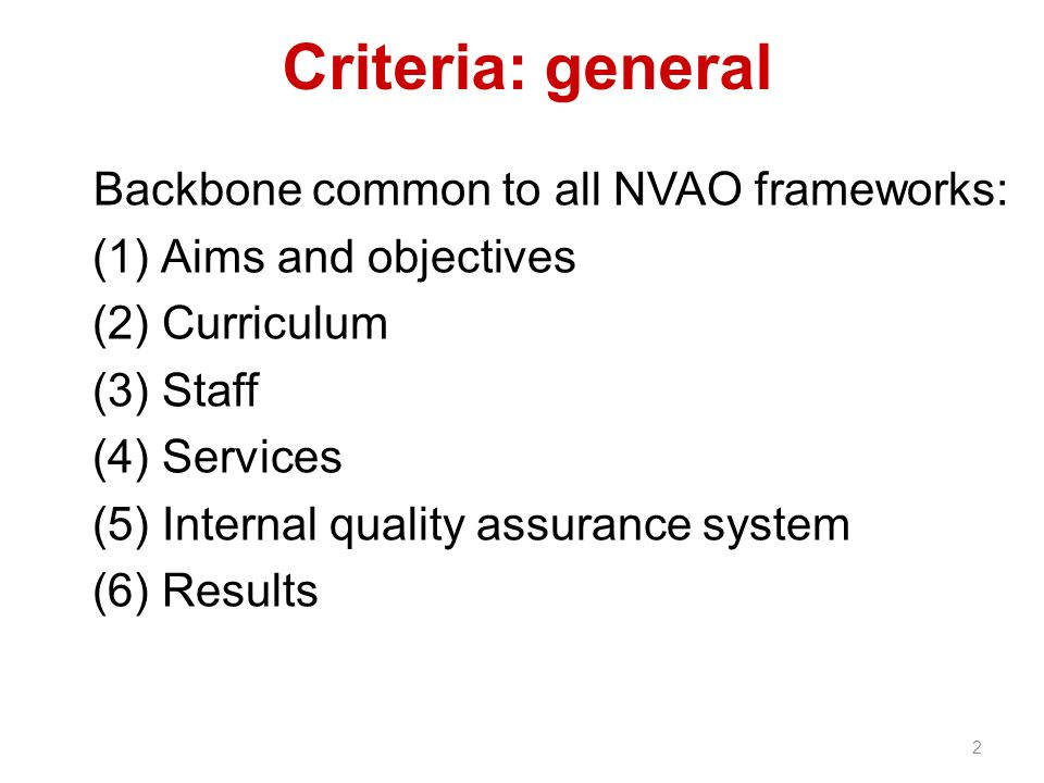 Criteria: general Backbone common to all NVAO frameworks: (1) Aims and objectives (2) Curriculum (3) Staff (4) Services (5) Internal quality assurance system (6) Results 2