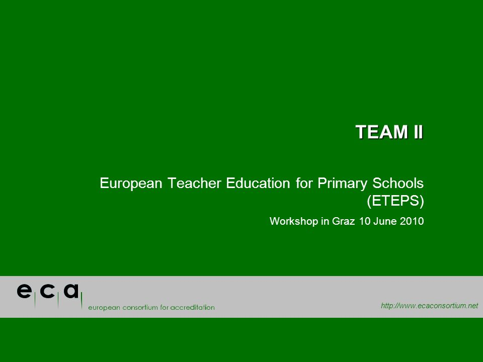 http://www.ecaconsortium.net TEAM II European Teacher Education for Primary Schools (ETEPS) Workshop in Graz 10 June 2010