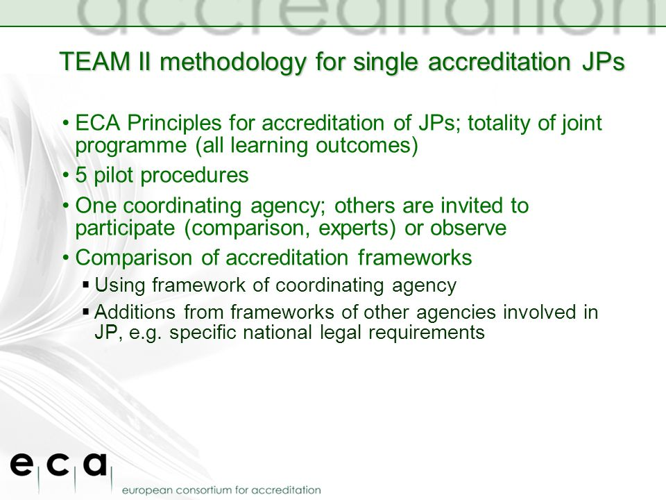 TEAM II methodology for single accreditation JPs ECA Principles for accreditation of JPs; totality of joint programme (all learning outcomes) 5 pilot