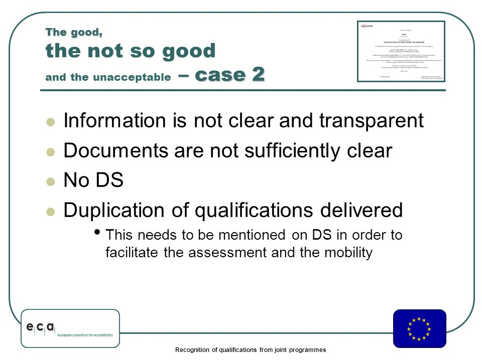 Recognition of qualifications from joint programmes The good, – case 2 The good, the not so good and the unacceptable – case 2 Information is not clear and transparent Documents are not sufficiently clear No DS Duplication of qualifications delivered This needs to be mentioned on DS in order to facilitate the assessment and the mobility