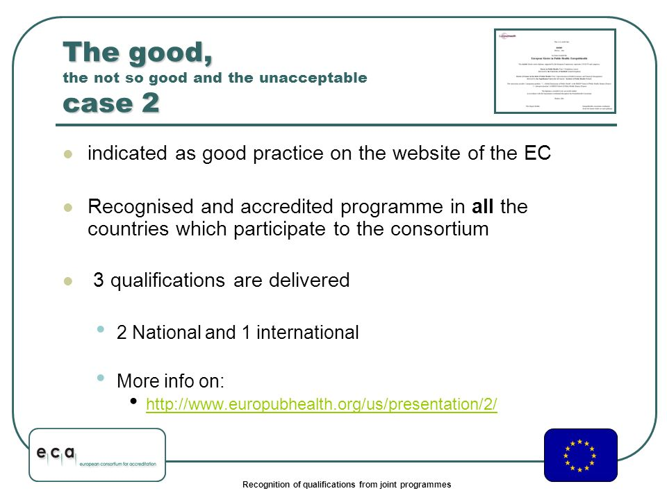 Recognition of qualifications from joint programmes The good, case 2 The good, the not so good and the unacceptable case 2 indicated as good practice on the website of the EC Recognised and accredited programme in all the countries which participate to the consortium 3 qualifications are delivered 2 National and 1 international More info on: http://www.europubhealth.org/us/presentation/2/