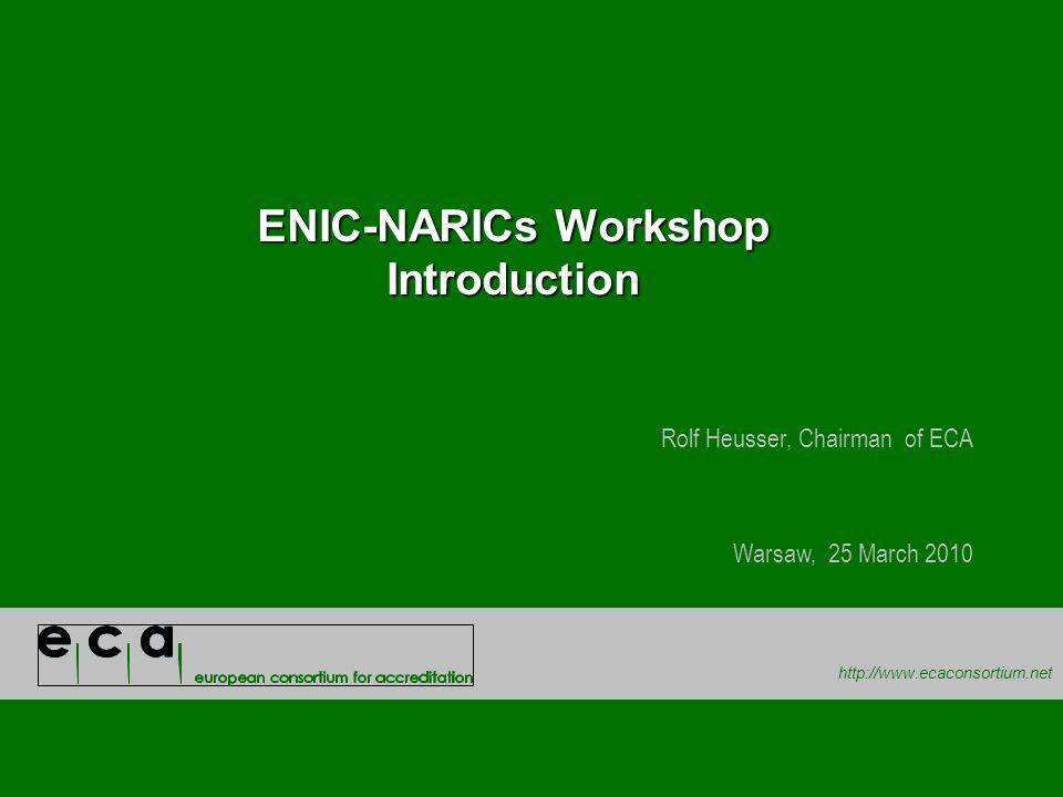 http://www.ecaconsortium.net ENIC-NARICs Workshop Introduction Rolf Heusser, Chairman of ECA Warsaw, 25 March 2010