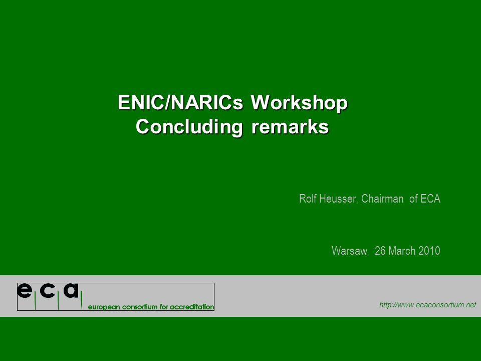 http://www.ecaconsortium.net ENIC/NARICs Workshop Concluding remarks Rolf Heusser, Chairman of ECA Warsaw, 26 March 2010