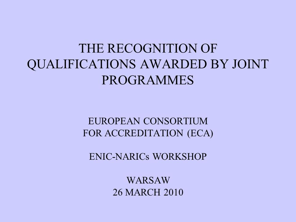 THE RECOGNITION OF QUALIFICATIONS AWARDED BY JOINT PROGRAMMES EUROPEAN CONSORTIUM FOR ACCREDITATION (ECA) ENIC-NARICs WORKSHOP WARSAW 26 MARCH 2010