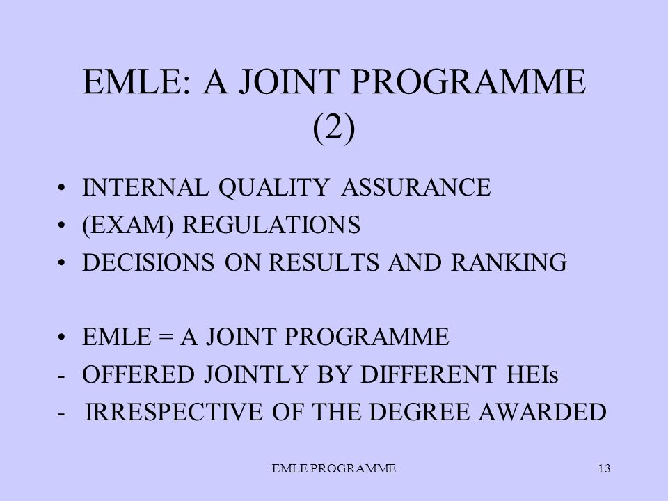 EMLE PROGRAMME13 EMLE: A JOINT PROGRAMME (2) INTERNAL QUALITY ASSURANCE (EXAM) REGULATIONS DECISIONS ON RESULTS AND RANKING EMLE = A JOINT PROGRAMME -OFFERED JOINTLY BY DIFFERENT HEIs - IRRESPECTIVE OF THE DEGREE AWARDED