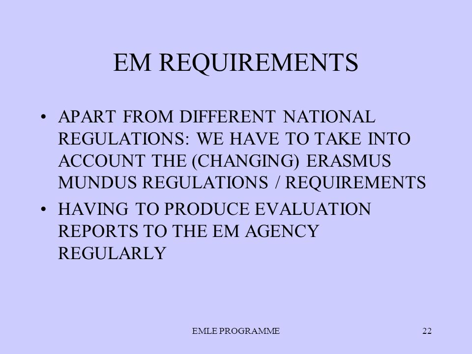 EM REQUIREMENTS APART FROM DIFFERENT NATIONAL REGULATIONS: WE HAVE TO TAKE INTO ACCOUNT THE (CHANGING) ERASMUS MUNDUS REGULATIONS / REQUIREMENTS HAVING TO PRODUCE EVALUATION REPORTS TO THE EM AGENCY REGULARLY EMLE PROGRAMME22