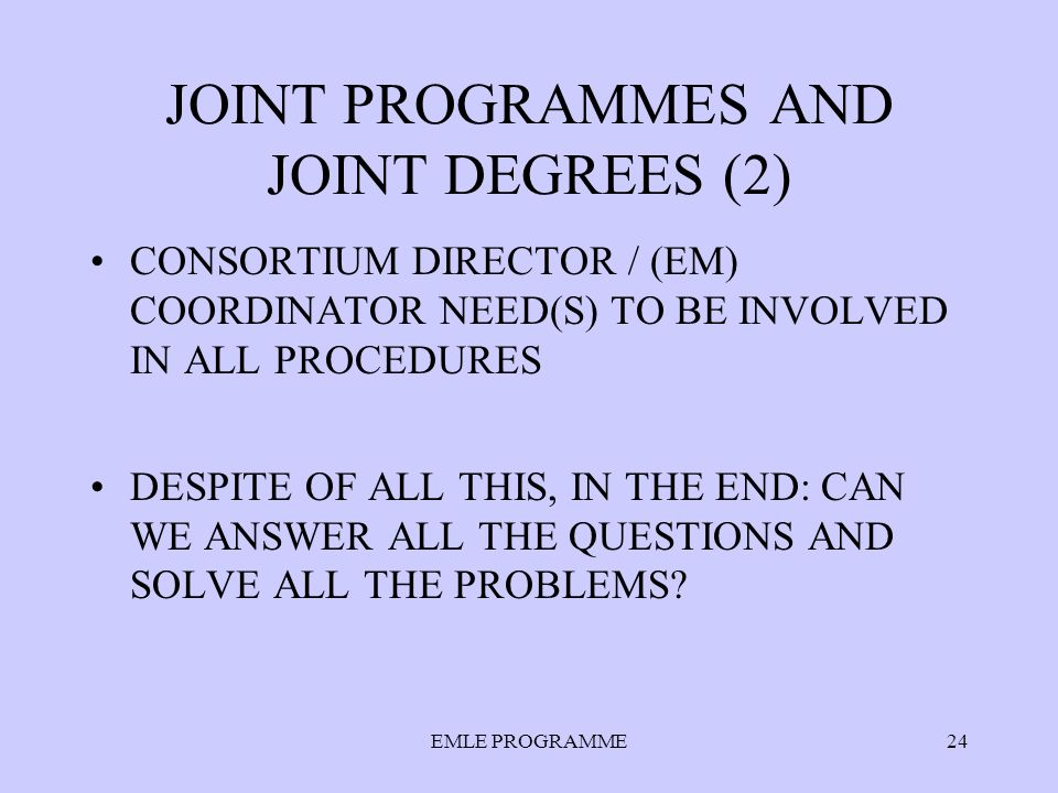JOINT PROGRAMMES AND JOINT DEGREES (2) CONSORTIUM DIRECTOR / (EM) COORDINATOR NEED(S) TO BE INVOLVED IN ALL PROCEDURES DESPITE OF ALL THIS, IN THE END: CAN WE ANSWER ALL THE QUESTIONS AND SOLVE ALL THE PROBLEMS.