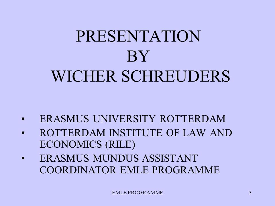 EMLE PROGRAMME3 PRESENTATION BY WICHER SCHREUDERS ERASMUS UNIVERSITY ROTTERDAM ROTTERDAM INSTITUTE OF LAW AND ECONOMICS (RILE) ERASMUS MUNDUS ASSISTANT COORDINATOR EMLE PROGRAMME