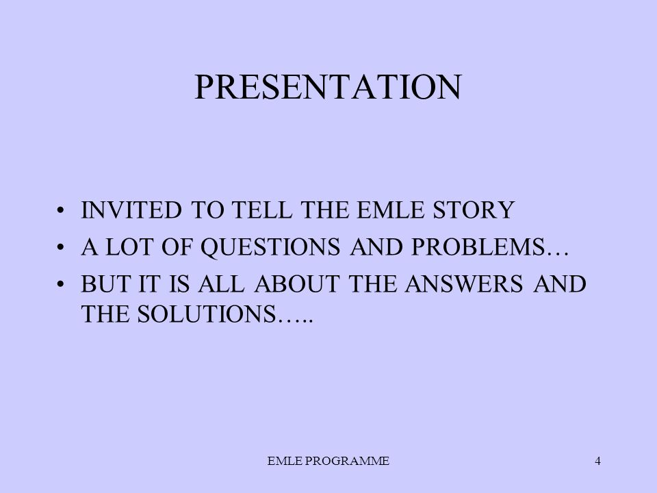 PRESENTATION INVITED TO TELL THE EMLE STORY A LOT OF QUESTIONS AND PROBLEMS… BUT IT IS ALL ABOUT THE ANSWERS AND THE SOLUTIONS…..