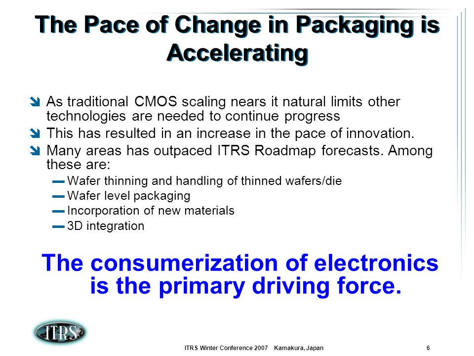 ITRS Winter Conference 2007 Kamakura, Japan 6 The Pace of Change in Packaging is Accelerating As traditional CMOS scaling nears it natural limits othe