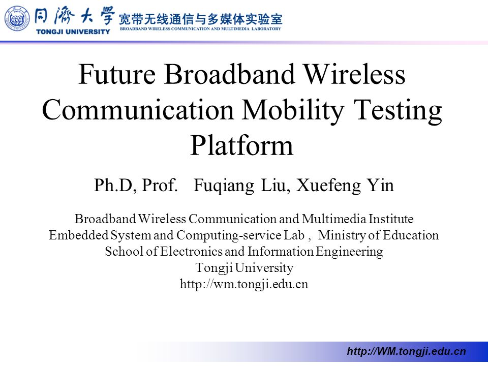 http://WM.tongji.edu.cn Future Broadband Wireless Communication Mobility Testing Platform Ph.D, Prof. Fuqiang Liu, Xuefeng Yin Broadband Wireless Comm