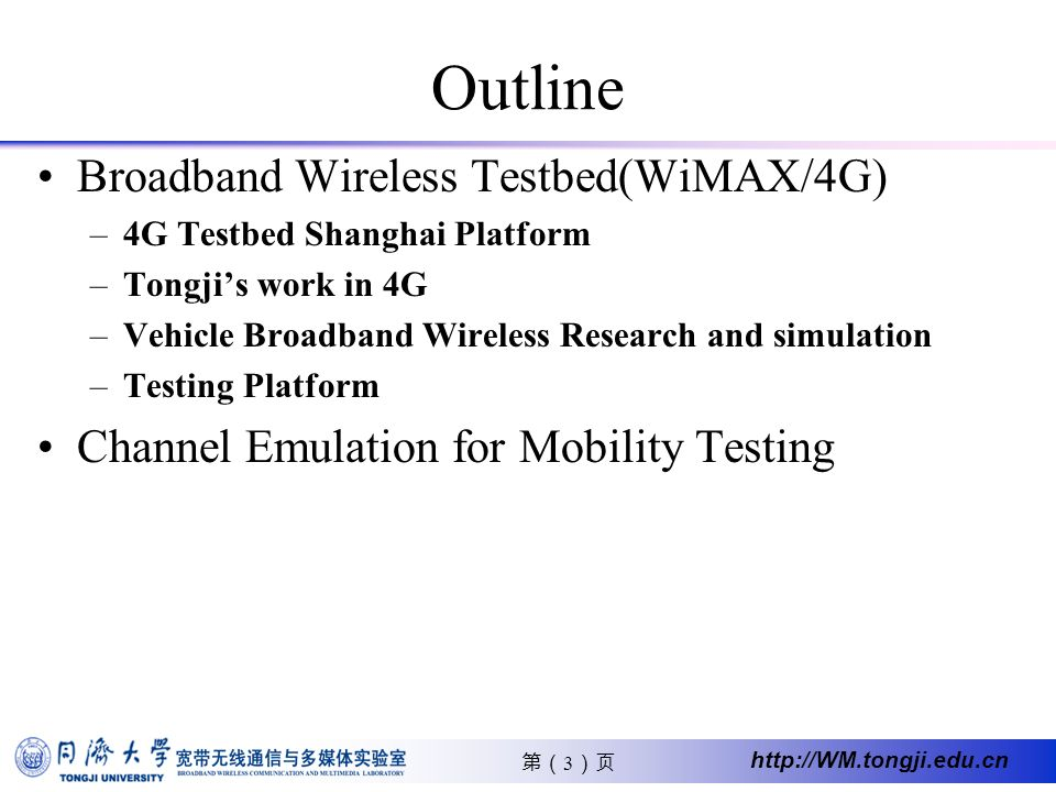 3 http://WM.tongji.edu.cn Outline Broadband Wireless Testbed(WiMAX/4G) –4G Testbed Shanghai Platform –Tongjis work in 4G –Vehicle Broadband Wireless Research and simulation –Testing Platform Channel Emulation for Mobility Testing