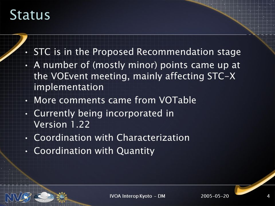 IVOA Interop Kyoto - DM4 Status STC is in the Proposed Recommendation stage A number of (mostly minor) points came up at the VOEvent meeting, mainly affecting STC-X implementation More comments came from VOTable Currently being incorporated in Version 1.22 Coordination with Characterization Coordination with Quantity