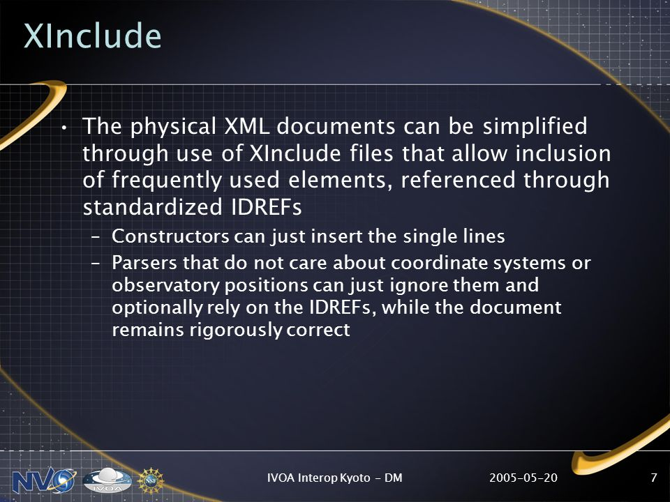 IVOA Interop Kyoto - DM7 XInclude The physical XML documents can be simplified through use of XInclude files that allow inclusion of frequently used elements, referenced through standardized IDREFs –Constructors can just insert the single lines –Parsers that do not care about coordinate systems or observatory positions can just ignore them and optionally rely on the IDREFs, while the document remains rigorously correct