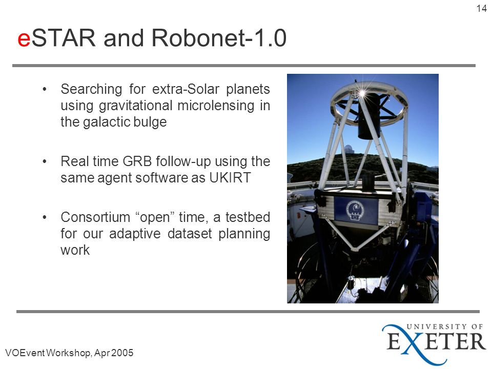 VOEvent Workshop, Apr 2005 13 eSTAR and UKIRT All aspects of an observation programme at the JAC are either software readable or software controllable To the agent its irrelevant thats there is a human in the loop Agents now being deployed to carry out GRB follow-up © Nik Szymanek
