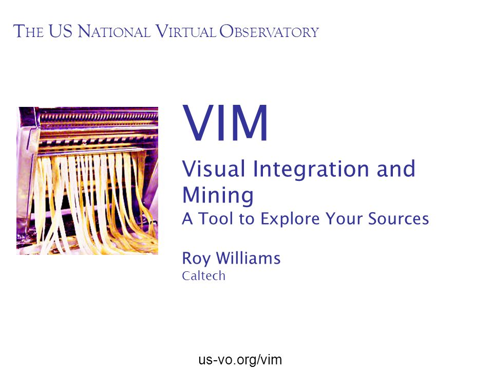 us-vo.org/vim VIM Visual Integration and Mining A Tool to Explore Your Sources Roy Williams Caltech T HE US N ATIONAL V IRTUAL O BSERVATORY