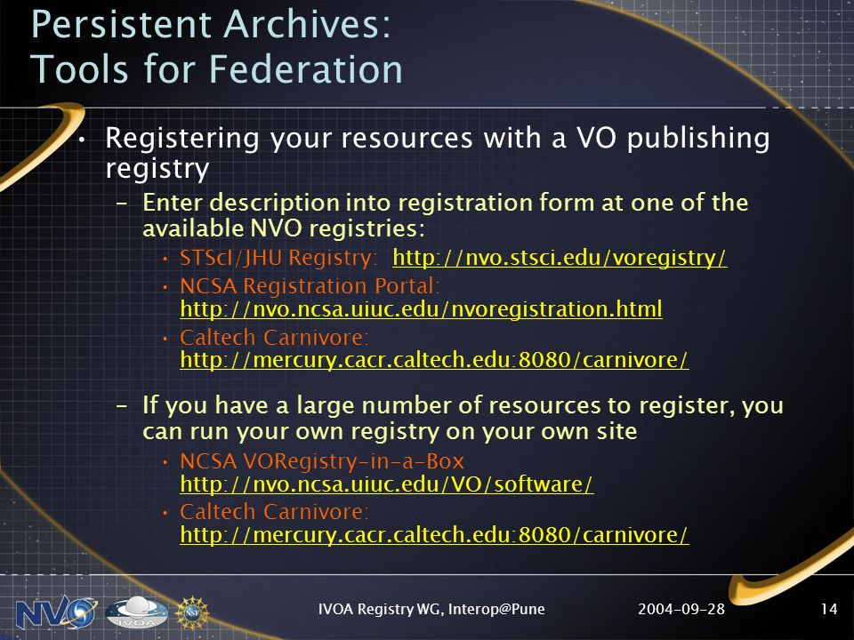 IVOA Registry WG, Persistent Archives: Tools for Federation Registering your resources with a VO publishing registry –Enter description into registration form at one of the available NVO registries: STScI/JHU Registry:   NCSA Registration Portal:     Caltech Carnivore:     –If you have a large number of resources to register, you can run your own registry on your own site NCSA VORegistry-in-a-Box     Caltech Carnivore: