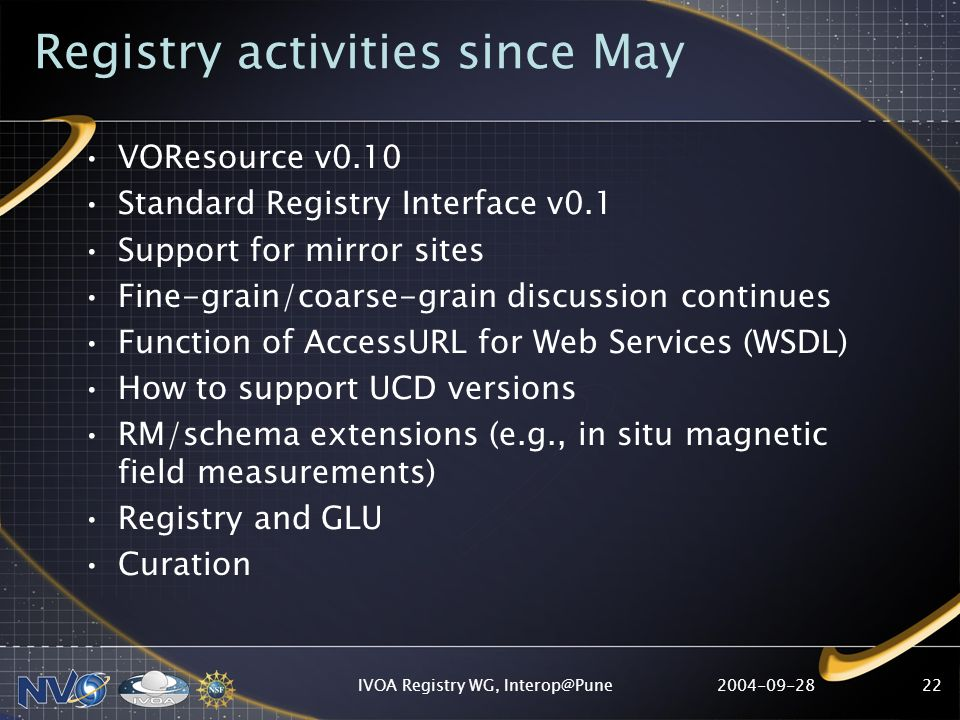 IVOA Registry WG, Registry activities since May VOResource v0.10 Standard Registry Interface v0.1 Support for mirror sites Fine-grain/coarse-grain discussion continues Function of AccessURL for Web Services (WSDL) How to support UCD versions RM/schema extensions (e.g., in situ magnetic field measurements) Registry and GLU Curation