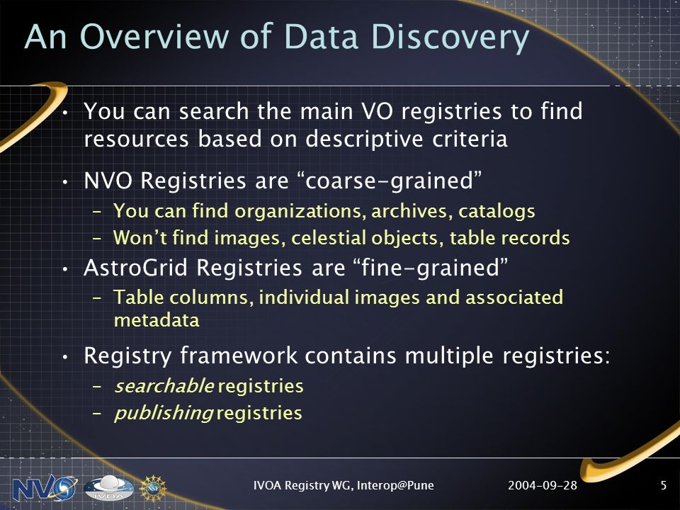 2004-09-28IVOA Registry WG, Interop@Pune16 A word about Identifiers… IVOA Identifier: a globally-unique URI identifying a resource Ex: ivo://adil.ncsa/targeted/SIA Required as part of a registered resource description As publisher, you control what it looks like Two components: –Authority ID: e.g.