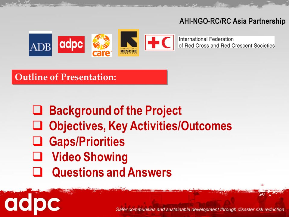 Background of the Project Objectives, Key Activities/Outcomes Gaps/Priorities Video Showing Questions and Answers Outline of Presentation: AHI-NGO-RC/