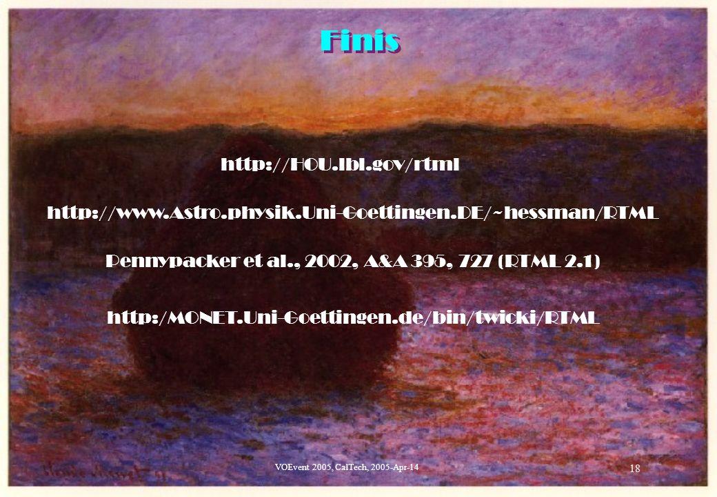 VOEvent 2005, CalTech, 2005-Apr-14 18 Finis http://HOU.lbl.gov/rtml http://www.Astro.physik.Uni-Goettingen.DE/~hessman/RTML Pennypacker et al., 2002, A&A 395, 727 (RTML 2.1) http:/MONET.Uni-Goettingen.de/bin/twicki/RTML