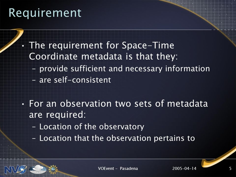 2005-04-14VOEvent - Pasadena5 Requirement The requirement for Space-Time Coordinate metadata is that they: –provide sufficient and necessary information –are self-consistent For an observation two sets of metadata are required: –Location of the observatory –Location that the observation pertains to