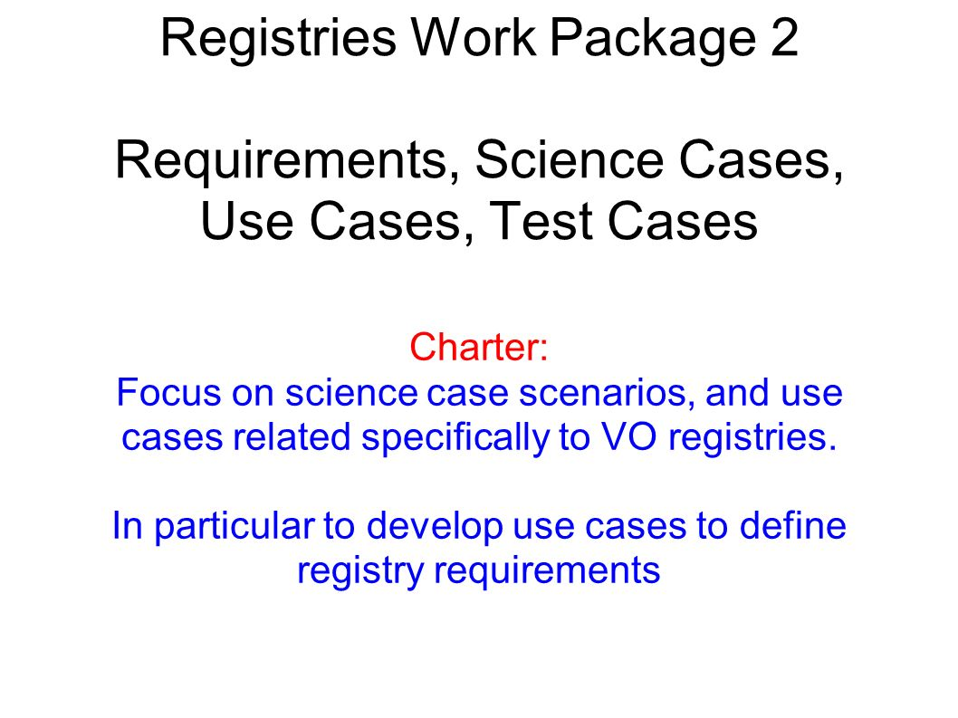 Registries Work Package 2 Requirements, Science Cases, Use Cases, Test Cases Charter: Focus on science case scenarios, and use cases related specifically to VO registries.
