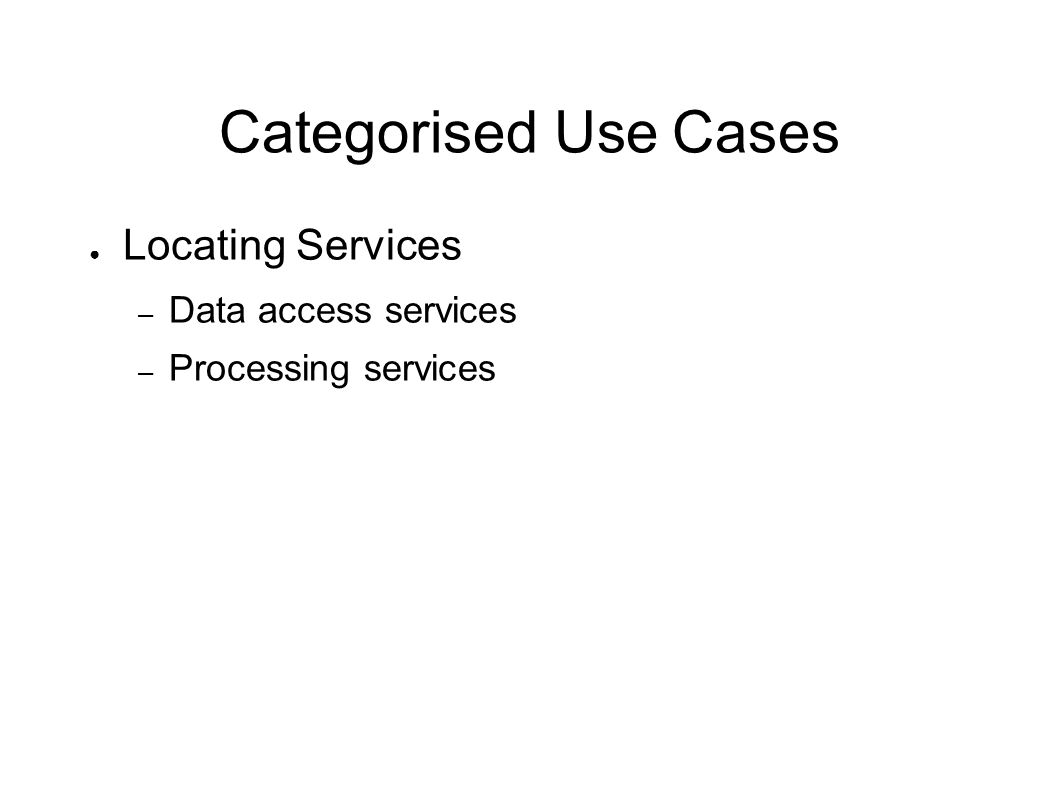 Categorised Use Cases Locating Services – Data access services – Processing services