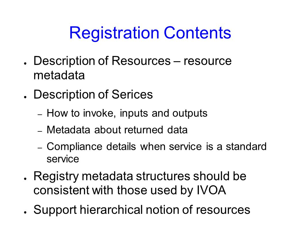 Registration Contents Description of Resources – resource metadata Description of Serices – How to invoke, inputs and outputs – Metadata about returned data – Compliance details when service is a standard service Registry metadata structures should be consistent with those used by IVOA Support hierarchical notion of resources