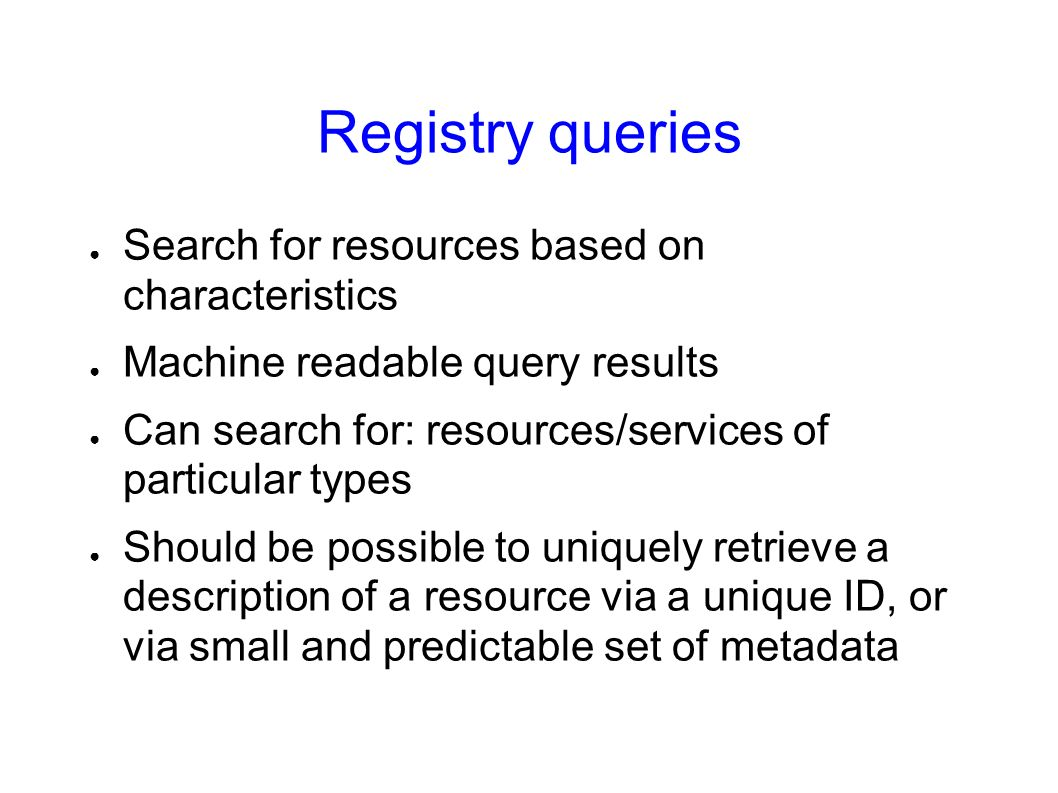 Registry queries Search for resources based on characteristics Machine readable query results Can search for: resources/services of particular types Should be possible to uniquely retrieve a description of a resource via a unique ID, or via small and predictable set of metadata