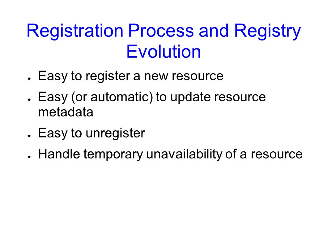 Registration Process and Registry Evolution Easy to register a new resource Easy (or automatic) to update resource metadata Easy to unregister Handle temporary unavailability of a resource