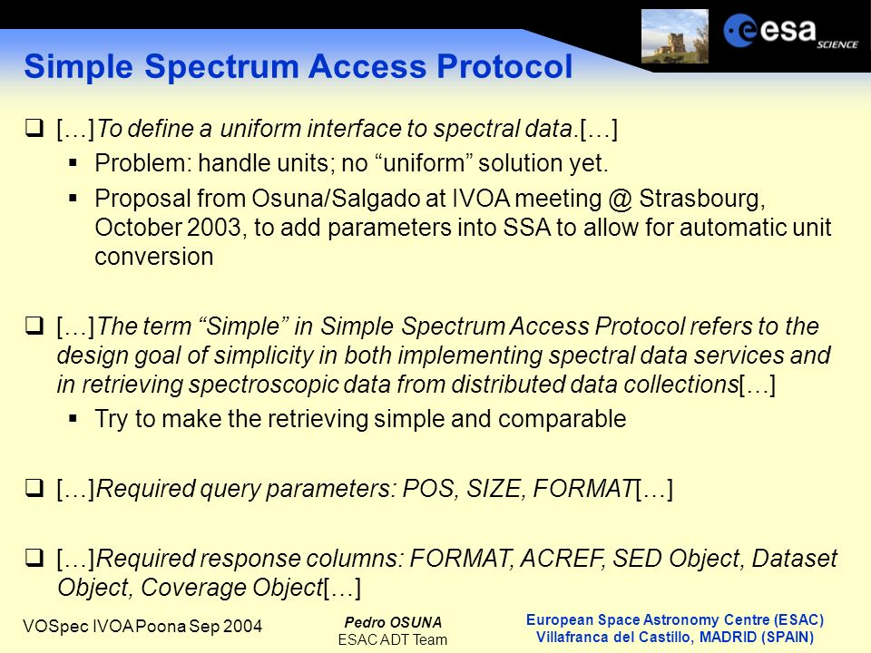 European Space Astronomy Centre (ESAC) Villafranca del Castillo, MADRID (SPAIN) Pedro OSUNA ESAC ADT Team VOSpec IVOA Poona Sep 2004 Simple Spectrum Access Protocol […]To define a uniform interface to spectral data.[…] Problem: handle units; no uniform solution yet.