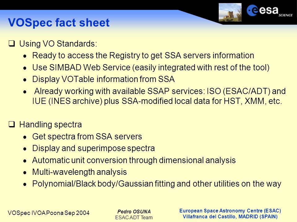 European Space Astronomy Centre (ESAC) Villafranca del Castillo, MADRID (SPAIN) Pedro OSUNA ESAC ADT Team VOSpec IVOA Poona Sep 2004 VOSpec fact sheet Using VO Standards: Ready to access the Registry to get SSA servers information Use SIMBAD Web Service (easily integrated with rest of the tool) Display VOTable information from SSA Already working with available SSAP services: ISO (ESAC/ADT) and IUE (INES archive) plus SSA-modified local data for HST, XMM, etc.