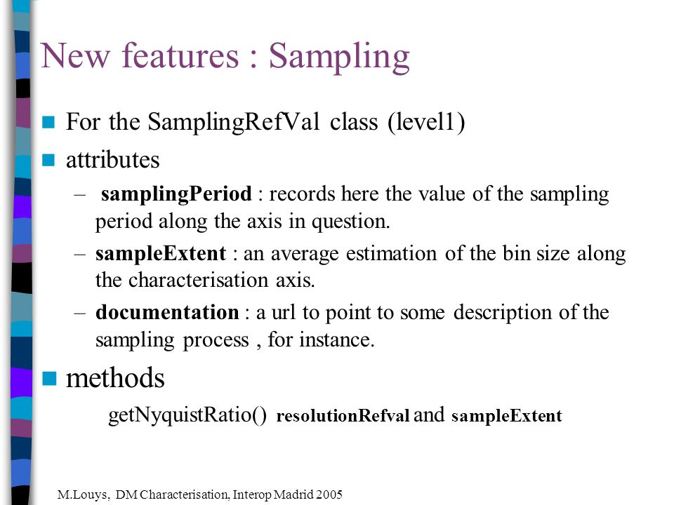 M.Louys, DM Characterisation, Interop Madrid 2005 New features : Sampling For the SamplingRefVal class (level1) attributes – samplingPeriod : records here the value of the sampling period along the axis in question.