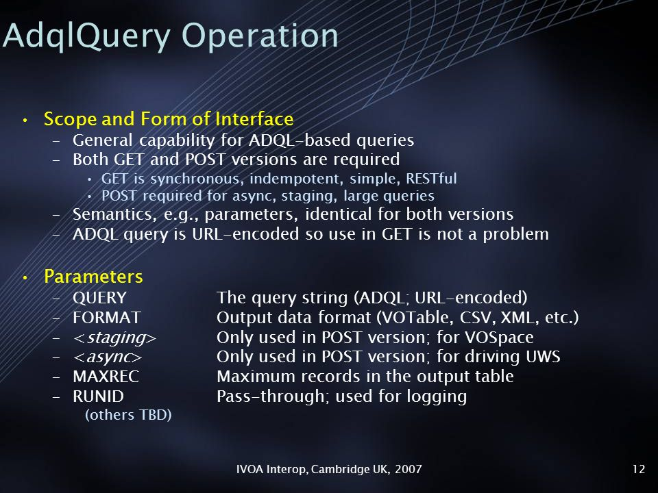 IVOA Interop, Cambridge UK, AdqlQuery Operation Scope and Form of Interface –General capability for ADQL-based queries –Both GET and POST versions are required GET is synchronous, indempotent, simple, RESTful POST required for async, staging, large queries –Semantics, e.g., parameters, identical for both versions –ADQL query is URL-encoded so use in GET is not a problem Parameters –QUERYThe query string (ADQL; URL-encoded) –FORMATOutput data format (VOTable, CSV, XML, etc.) – Only used in POST version; for VOSpace – Only used in POST version; for driving UWS –MAXRECMaximum records in the output table –RUNIDPass-through; used for logging (others TBD)