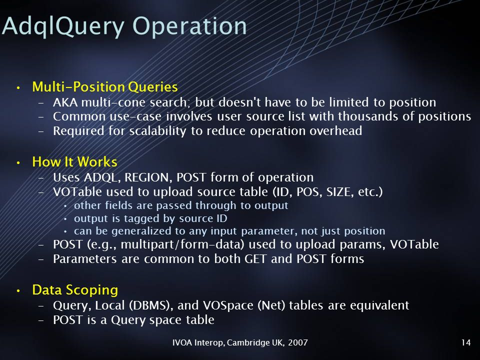 IVOA Interop, Cambridge UK, 200714 AdqlQuery Operation Multi-Position Queries –AKA multi-cone search; but doesn t have to be limited to position –Common use-case involves user source list with thousands of positions –Required for scalability to reduce operation overhead How It Works –Uses ADQL, REGION, POST form of operation –VOTable used to upload source table (ID, POS, SIZE, etc.) other fields are passed through to output output is tagged by source ID can be generalized to any input parameter, not just position –POST (e.g., multipart/form-data) used to upload params, VOTable –Parameters are common to both GET and POST forms Data Scoping –Query, Local (DBMS), and VOSpace (Net) tables are equivalent –POST is a Query space table
