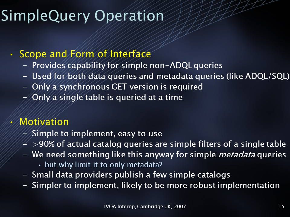 IVOA Interop, Cambridge UK, SimpleQuery Operation Scope and Form of Interface –Provides capability for simple non-ADQL queries –Used for both data queries and metadata queries (like ADQL/SQL) –Only a synchronous GET version is required –Only a single table is queried at a time Motivation –Simple to implement, easy to use –>90% of actual catalog queries are simple filters of a single table –We need something like this anyway for simple metadata queries but why limit it to only metadata.