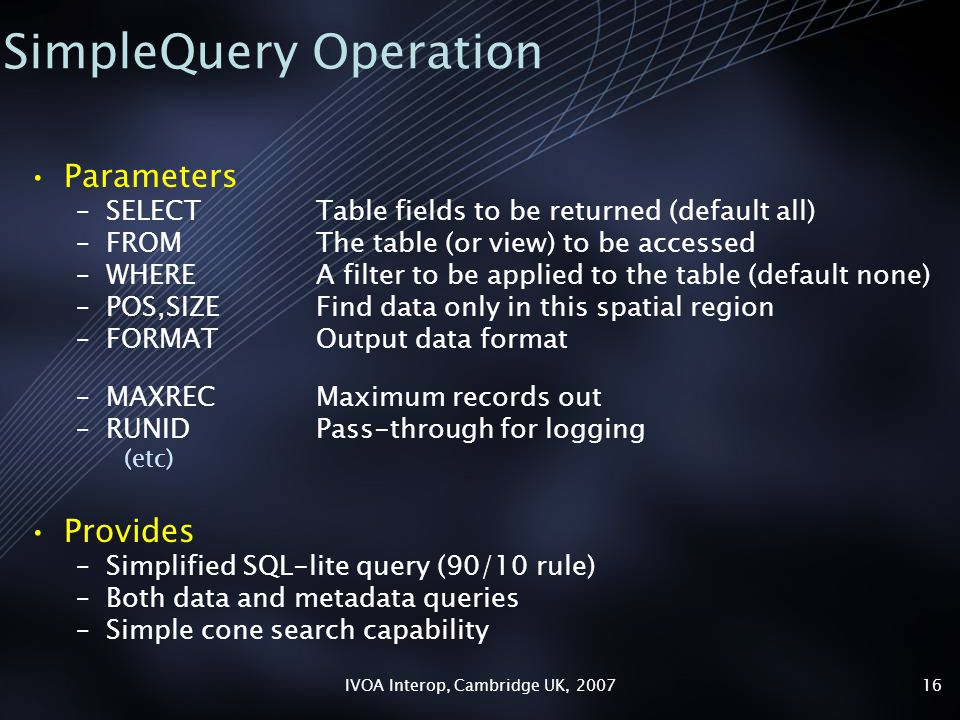 IVOA Interop, Cambridge UK, SimpleQuery Operation Parameters –SELECTTable fields to be returned (default all) –FROMThe table (or view) to be accessed –WHEREA filter to be applied to the table (default none) –POS,SIZEFind data only in this spatial region –FORMATOutput data format –MAXRECMaximum records out –RUNIDPass-through for logging (etc) Provides –Simplified SQL-lite query (90/10 rule) –Both data and metadata queries –Simple cone search capability
